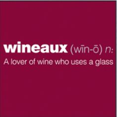 Wineaux = A lover of wine who uses a glass (most of the time!).