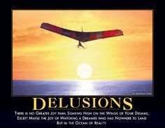 Delusions There is no greater joy than soaring high on the wings of your dreams, except maybe the joy of watching a dreamer who has nowhere to land but in the ocean of reality. Demotivational Posters Funny, Welcome To Reality, Funny Jokes, Hilarious, Wit And Wisdom, Just Give Up, Dancing In The Rain, E Cards, The Dreamers