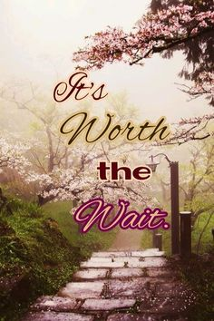 Wait on Jehovah and he will give you the desires of your heart. Have faith in that promise.~ Psalm 37:4~