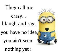 They call me crazy... I laugh and say, you have no idea, you ain't seen nothing yet!