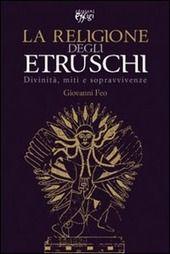 FEO GIOVANNI La religione degli Etruschi. Divinità, miti e sopravvivenze