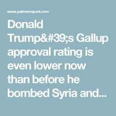 Donald Trump's Gallup approval rating is even lower now than before he bombed Syria and Afghanistan - Palmer Report