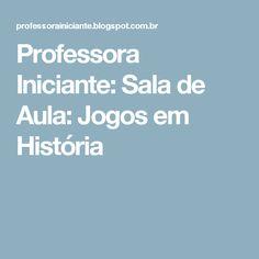 Professora Iniciante: Sala de Aula: Jogos em História