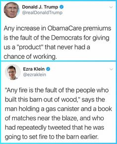 """Trump's blaming Democrats for his sabotage of Obamacare by stopping cost-sharing subsidies that is, as predicted, fueling premium increases. That's what happens when you pour gasoline on something and drop a match, which Trump had to do in order to make his unfounded claim for months on end that the ACA was imploding, or already dead, a reality, since it wasn't actually happening on its own. Trump is willing to inflict harm just so he can be """"right,"""" but then blame anyone and everyone else…"""