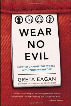 Wear No Evil: How to Change the World with Your Wardrobe: Greta Eagan: 9780762451272: Amazon.com: Books