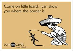 Come on little lizard, I can show you where the border is.