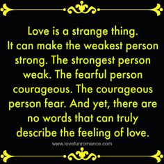 Love is a strange thing. It can make the weakest person strong. The strongest person weak. The fearful person courageous. The courageous person fear. And yet, there are no words that can truly describe the feeling of love.