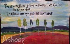"""This morning when you opened your eyes God said to the angels, leave what you are doing and come take a look, quickly! - This is MY child"" - Art by South African artist called Ashoop. Afrikaanse Quotes, Motivational Quotes, Inspirational Quotes, South African Artists, My Land, Family Love, Christian Quotes, Birthday Wishes, Life Lessons"