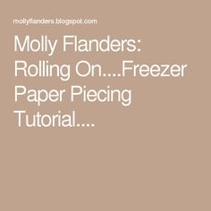Molly Flanders: Rolling On....Freezer Paper Piecing Tutorial....