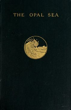 """John Charles Van Dyke 1906 """"The Opal Sea: Continued Studies in Impressions and Appearances"""" / cover by Margaret Armstrong"""