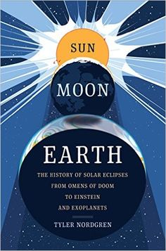 """""""Sun Moon Earth: The History of Solar Eclipses from Omens of Doom to Einstein and Exoplanets"""" book by Tyler Nordgren available on Amazon $19"""