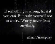 Worry is not productive! That's what I always say!