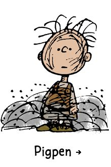 "Peanuts, Pigpen - Happily traveling in his own private dust storm, Pigpen is completely comfortable in his own (dust-streaked) skin. Despite his outward appearance, he always carries himself with dignity, knowing full well that he has affixed to him the ""dust of countless ages."""