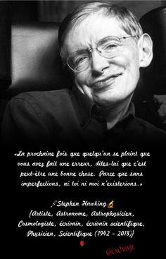 «La prochaine fois que quelqu'un se plaint que vous avez fait une erreur, dites-lui que c'est peut-être une bonne chose. Parce que sans imperfections, ni toi ni moi n'existerions.» Stephen Hawking (1942 - 2018) #RIP