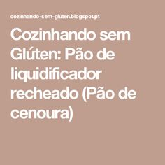 Cozinhando sem Glúten: Pão de liquidificador  recheado (Pão de cenoura)