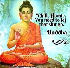 """Chill, homie.  You need to let that shit go.""  Tongue in cheek ""buddha"" quote.  Seriously, people need to let things go."