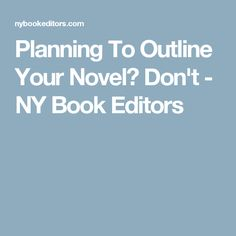 Planning To Outline Your Novel? Don't - NY Book Editors