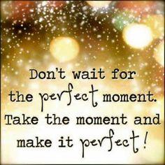 Wacht niet op het perfecte moment.. Maak het moment perfect!