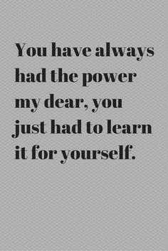 You've always had the power my dear, you just had to learn it for yourself.
