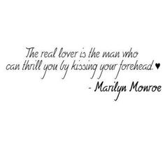 The real lover is the man who can thrill you by kissing your forehead. - Marily Monroe  must be lucky!! <3