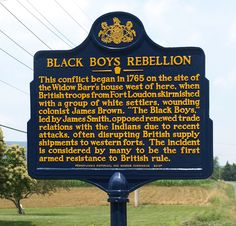 "Black Boys Rebellion. Dedicated June 2013. Text: This conflict began in 1765 on the site of the Widow Barr's house west of here, when British troops from Fort Loudon skirmished with a group of white settlers, wounding colonist James Brown. ""The Black Boys,"" led by James Smith, opposed renewed trade relations with the Indians due to recent attacks, often disrupting British supply shipments to western forts. The incident is considered by many to be the first armed resistance to British rule."