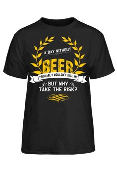 A Day Without Beer Probably Wouldn't Kill Me But Why Take The Risk T-Shirt