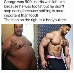 George was His wife left him because he was too fat but he didn't stop eating because nothing is more important than food! The man on the right is a bodybuilder -' .