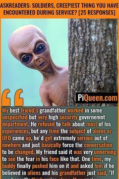 My best friend's grandfather worked in some unspecified but very high security government department. He refused to talk about most of his experiences, but any time the subject of aliens or UFO came up, he'd get extremely serious out of nowhere and just basically force the conversation to be changed. My friend said it was very unnerving to see the fear in his face like that. #Soldiers #Military #UFO #Aliens #Spooky #WTF #DeploymentStories #PiQueen True Creepy Stories, True Horror Stories, True Stories, Real Ghost Stories, Ufo Stories, Alien Facts, Creepy Facts, Creepy Stuff, Real Paranormal