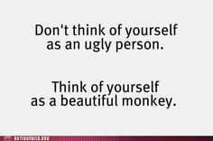 hahaha, I prefer to think of myself as a stunningly attractive ape.