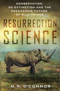 Resurrection Science: Conservation, De-Extinction and the Precarious Future of Wild Things by M. R. O'Connor | 9781137279293 | Hardcover | Barnes & Noble