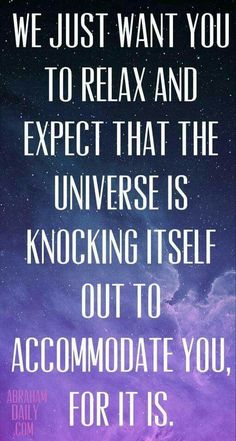 We just want you to relax and expect that the universe is knocking itself out to accommodate you, for it is. - Abraham Hicks - Law of Attraction.