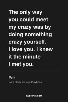 """""""The only way you could meet my crazy was by doing something crazy yourself. I love you. I knew it the minute I met you. I'm sorry it took so long for me to catch up."""" - Pat from #SilverLiningsPlaybook. #moviequotes #movies"""