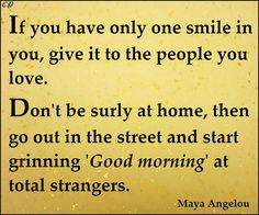 If you have only one smile in you, give it to the people you love. Don't be surly at home, then go out in the street and start grinning 'Good morning' at total strangers. Maya Angelou