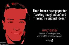 "Fired from a newspaper for ""lacking imagination"" and ""having no original ideas"". Walt Disney - creator of Mickey Mouse - winner of 22 academy awards"