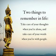 Two things to remember in life: Take care of your thoughts when you're alone, and take care of your words when you're with people