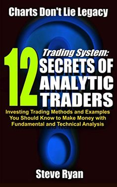 Trading System: 12 Secrets Of #Analytic #Traders: Investing Trading Methods and Examples You Should Know to Make Money with Fundamental and Technical Analysis (Charts Don't Lie Legacy) by Steve Ryan - #99cents until December 16th