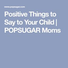 Positive Things to Say to Your Child   POPSUGAR Moms