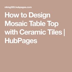 How to Design Mosaic Table Top with Ceramic Tiles | HubPages