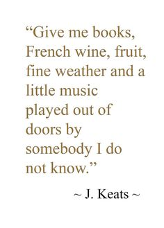 """Give me books, French wine, fruit, fine weather and a little music played out of doors by somebody I do not know. "" - J. Keats"