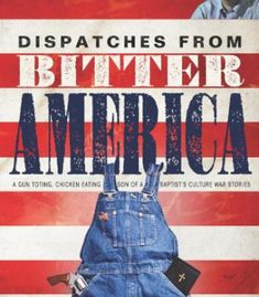 Dispatches from Bitter America: A Gun Toting, Chicken Eating Son of a Baptist's Culture War Stories PDF