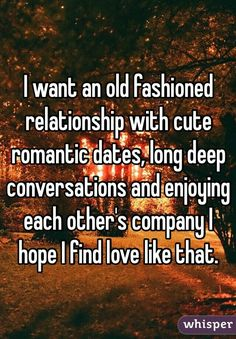 I want an old fashioned relationship with cute romantic dates ...