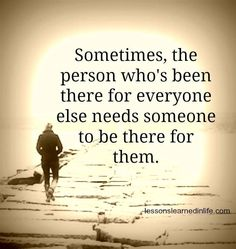 """Sometimes, the person who's been there for everyone else needs someone to be there for them"""