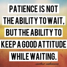 patience. I have said this to my preschooler in front of adults and they look at me like a lightbulb just went off in their brain. Seriously people!