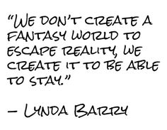 "Risultati immagini per ""We dont create a fantasy world to escape reality... Lynda barry"