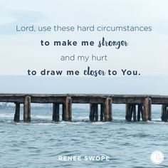 """Lord, use these hard circumstances to make me stronger and my hurt to draw me closer to You."" - Renee Swope 