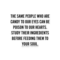 The same people who are candy to our eyes can be poison to our hearts. Study their ingredients before feeding them to your soul. #quoteble