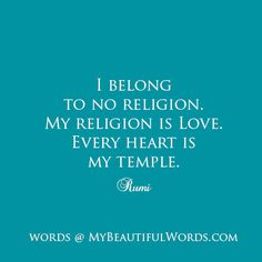 """""""I belong to no religion. My religion is Love. Every heart is my temple.""""   Rumi   www.MyBeautifulWords.com Encouraging Courage. Encouraging You."""