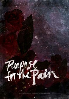 Purpose for the Pain - Renee Yohe [SUCH an inspirational book, it's direct journal transcription]