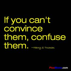 If you can't convince them, confuse them. -Harry S Truman