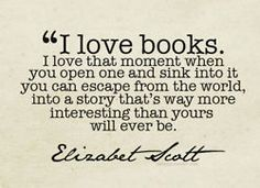 I love books. I love that moment when you open one and sink into it you can escape from the world, into a story that's way more interesting than yours will ever be. Elizabeth Scott